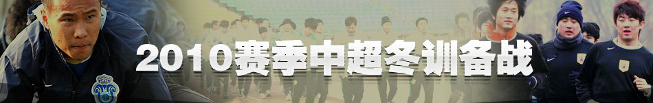 2010年中超冬训备战,中超备战,中超YOYO体测,鲁能备战新赛季,北京国安备战新赛季,河南备战新赛季