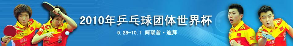 2010乒乓球团体世界杯,乒乓球世界杯,女乒世界杯,男乒世界杯,乒乓球世界杯赛程,乒乓球世界杯直播