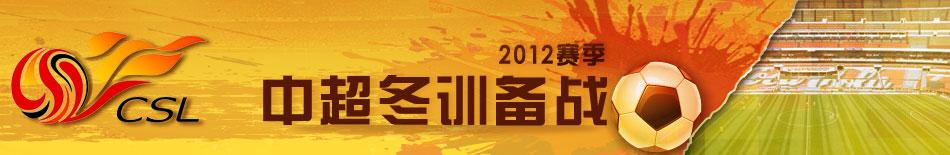 2012年中超冬训备战,中超备战,山东鲁能备战新赛季,广州恒大备战新赛季,上海申花备战新赛季,广州富力备战新赛季