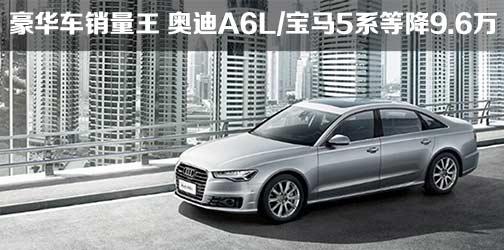 豪华车销量王 奥迪A6L/宝马5系等降9.6万